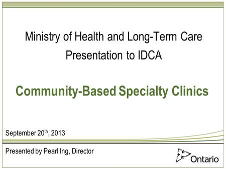 Community-Based Specialty Clinics Ministry of Health and Long-Term Care Presentation to IDCA September 20 th, 2013 Presented by Pearl Ing, Director.