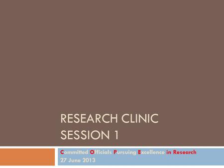 RESEARCH CLINIC SESSION 1 Committed Officials Pursuing Excellence in Research 27 June 2013.