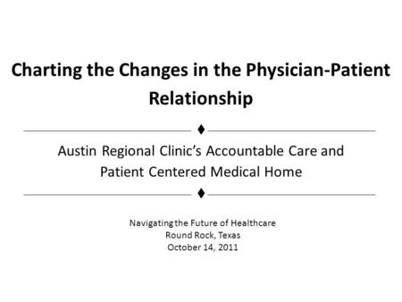 Charting the Changes in the Physician-Patient Relationship Austin Regional Clinics Accountable Care and Patient Centered Medical Home Navigating the Future.