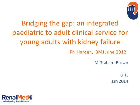 Bridging the gap: an integrated paediatric to adult clinical service for young adults with kidney failure PN Harden, BMJ June 2012 M Graham-Brown UHL Jan.