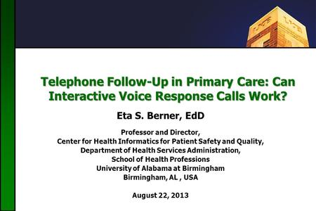 Telephone Follow-Up in Primary Care: Can Interactive Voice Response Calls Work? Eta S. Berner, EdD Professor and Director, Center for Health Informatics.