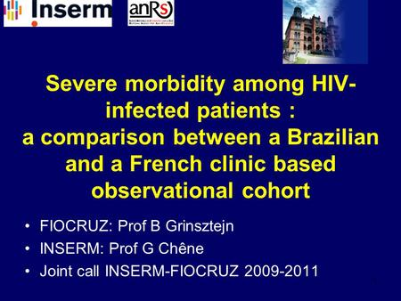 1 Severe morbidity among HIV- infected patients : a comparison between a Brazilian and a French clinic based observational cohort FIOCRUZ: Prof B Grinsztejn.