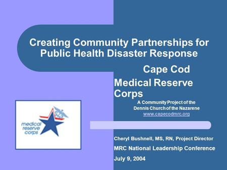 Creating Community Partnerships for Public Health Disaster Response Cape Cod Medical Reserve Corps A Community Project of the Dennis Church of the Nazarene.