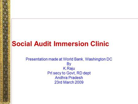 Social Audit Immersion Clinic Presentation made at World Bank, Washington DC By K.Raju Prl secy to Govt, RD dept Andhra Pradesh 23rd March 2009.