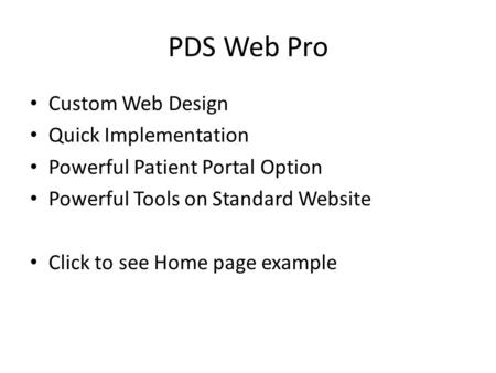 PDS Web Pro Custom Web Design Quick Implementation Powerful Patient Portal Option Powerful Tools on Standard Website Click to see Home page example.
