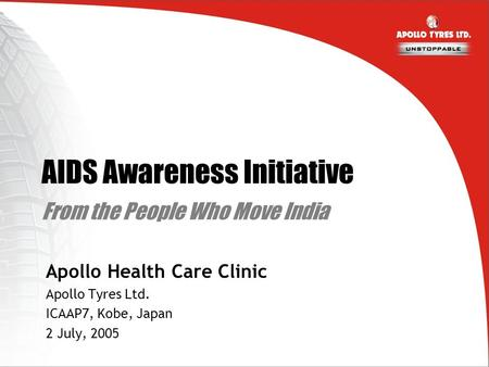 AIDS Awareness Initiative From the People Who Move India Apollo Health Care Clinic Apollo Tyres Ltd. ICAAP7, Kobe, Japan 2 July, 2005.
