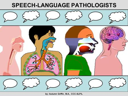 SPEECH-LANGUAGE PATHOLOGISTS by: Autumn Griffin, M.A., CCC-SLP/L.