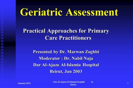 Geriatric Assessment Practical Approaches for Primary Care Practitioners Presented by Dr. Marwan Zoghbi Moderator : Dr. Nabil Naja Dar Al-Ajaza Al-Islamia.