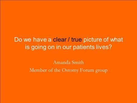 Do we have a clear / true picture of what is going on in our patients lives? Amanda Smith Member of the Ostomy Forum group.
