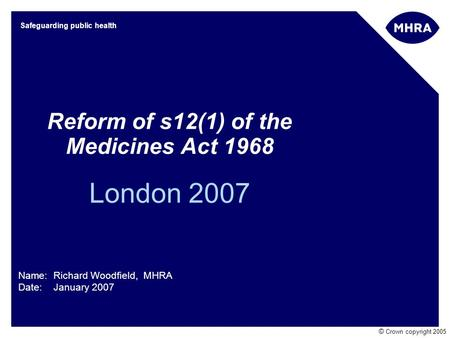 © Crown copyright 2005 Safeguarding public health Reform of s12(1) of the Medicines Act 1968 London 2007 Name: Richard Woodfield, MHRA Date: January 2007.