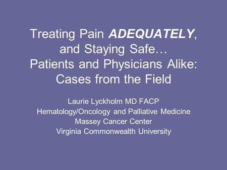 Treating Pain ADEQUATELY, and Staying Safe… Patients and Physicians Alike: Cases from the Field Laurie Lyckholm MD FACP Hematology/Oncology and Palliative.
