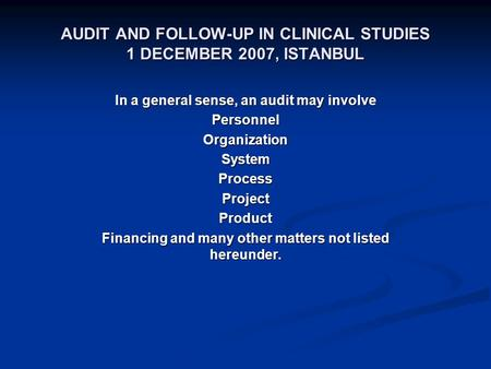 AUDIT AND FOLLOW-UP IN CLINICAL STUDIES 1 DECEMBER 2007, ISTANBUL In a general sense, an audit may involve PersonnelOrganizationSystemProcessProjectProduct.