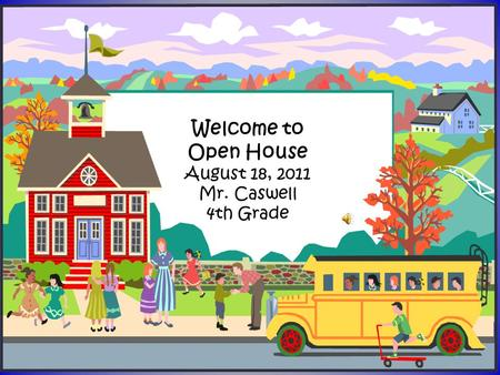 Welcome to Open House August 18, 2011 Mr. Caswell 4th Grade.