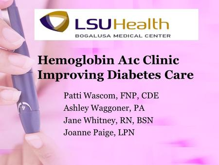 Hemoglobin A1c Clinic Improving Diabetes Care Patti Wascom, FNP, CDE Ashley Waggoner, PA Jane Whitney, RN, BSN Joanne Paige, LPN.