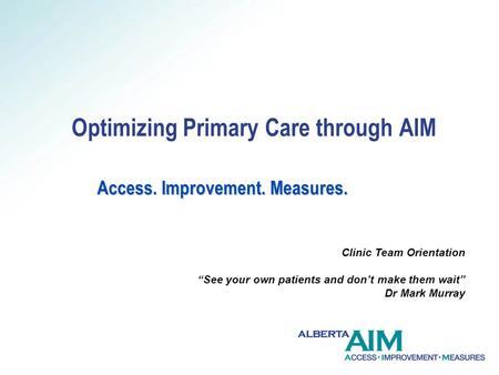 Access. Improvement. Measures. Optimizing Primary Care through AIM Access. Improvement. Measures. Clinic Team Orientation See your own patients and dont.