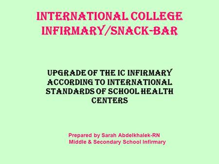 INTERNATIONAL COLLEGE INFIRMARY/snack-bar Upgrade of the IC Infirmary according to International standards of school health centers Prepared by Sarah Abdelkhalek-RN.