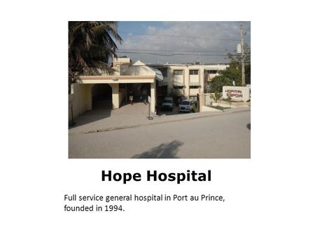 Hope Hospital Full service general hospital in Port au Prince, founded in 1994.