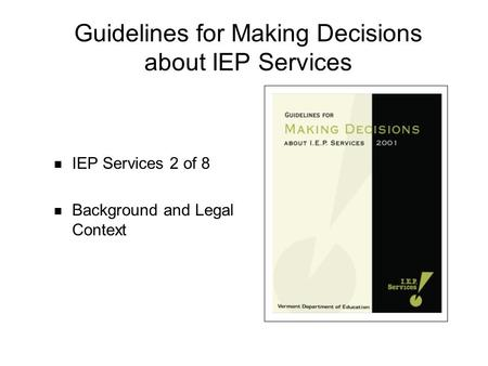 Guidelines for Making Decisions about IEP Services IEP Services 2 of 8 Background and Legal Context.