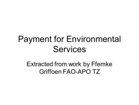 Payment for Environmental Services Extracted from work by Ffemke Griffoen FAO-APO TZ.