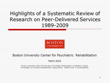 1 Highlights of a Systematic Review of Research on Peer-Delivered Services 1989-2009 Boston University Center for Psychiatric Rehabilitation March 2010.