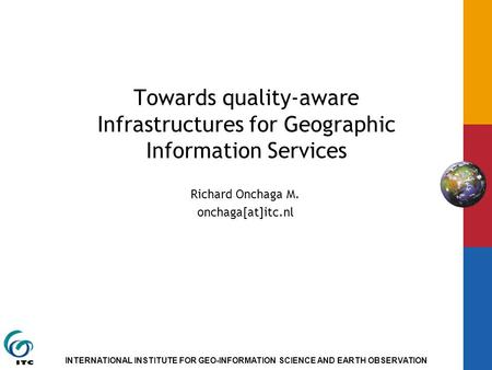 INTERNATIONAL INSTITUTE FOR GEO-INFORMATION SCIENCE AND EARTH OBSERVATION Towards quality-aware Infrastructures for Geographic Information Services Richard.