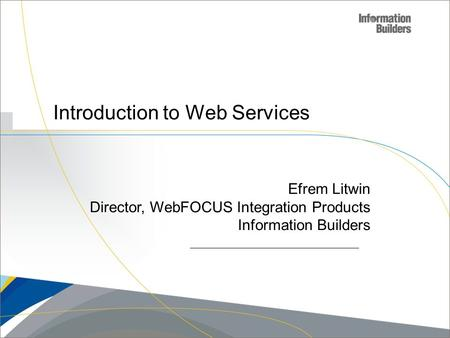 Copyright 2007, Information Builders. Slide 1 Introduction to Web Services Efrem Litwin Director, WebFOCUS Integration Products Information Builders.