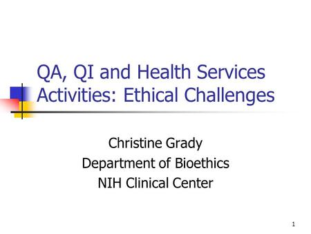 1 QA, QI and Health Services Activities: Ethical Challenges Christine Grady Department of Bioethics NIH Clinical Center.