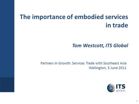 Partners in Growth: Services Trade with Southeast Asia Wellington, 3 June 2011 The importance of embodied services in trade Tom Westcott, ITS Global 1.