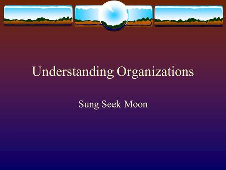Understanding Organizations Sung Seek Moon. Defining Terms Organizations (Daft, 1998)- Organizations are social entities that are goal directed, are designed.