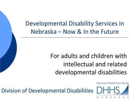 Division of Developmental Disabilities Developmental Disability Services in Nebraska – Now & In the Future For adults and children with intellectual and.