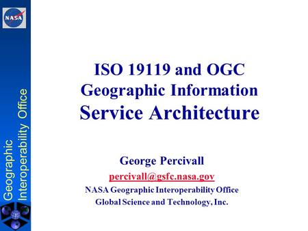 Geographic Interoperability Office ISO 19119 and OGC Geographic Information Service Architecture George Percivall NASA Geographic.