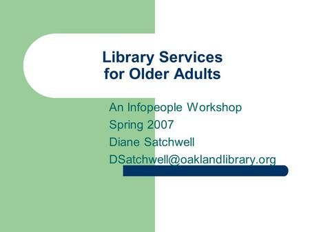 Library Services for Older Adults An Infopeople Workshop Spring 2007 Diane Satchwell