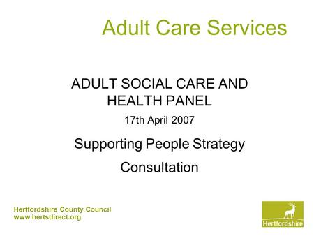 Hertfordshire County Council www.hertsdirect.org Adult Care Services ADULT SOCIAL CARE AND HEALTH PANEL 17th April 2007 Supporting People Strategy Consultation.