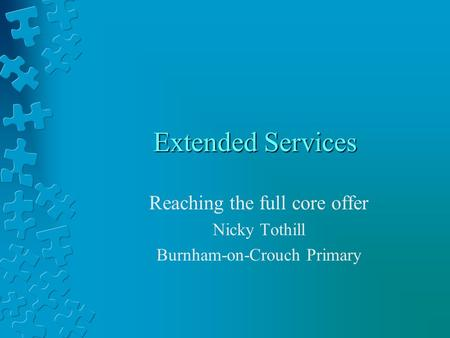 Extended Services Reaching the full core offer Nicky Tothill Burnham-on-Crouch Primary.