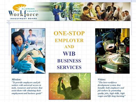 ONE-STOP EMPLOYER AND WIB BUSINESS SERVICES Mission: To provide employers and job seekers with universal access to tools, resources and services that.