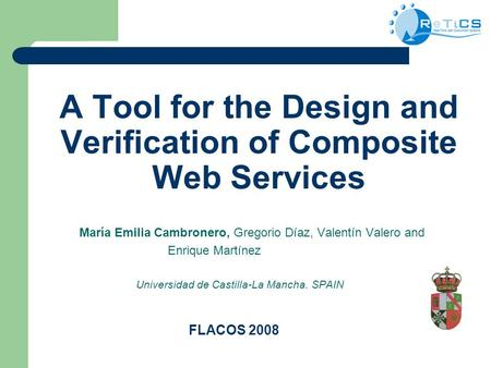 A Tool for the Design and Verification of Composite Web Services María Emilia Cambronero, Gregorio Díaz, Valentín Valero and Enrique Martínez Universidad.