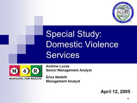 1 Special Study: Domestic Violence Services Andrew Lucas Senior Management Analyst Erica Nesbitt Management Analyst April 12, 2005.