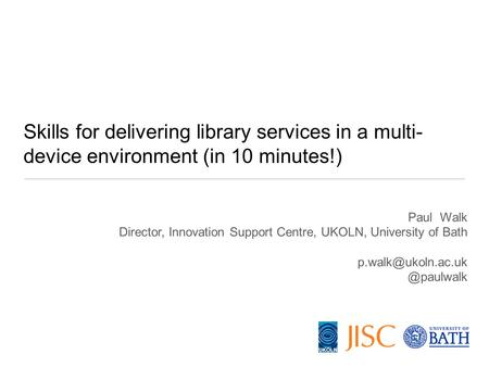 Paul Walk Director, Innovation Support Centre, UKOLN, University of Skills for delivering library services in a multi-