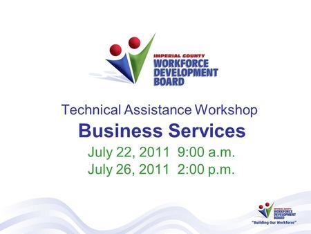 Technical Assistance Workshop Business Services July 22, 2011 9:00 a.m. July 26, 2011 2:00 p.m.