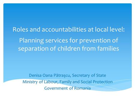 Roles and accountabilities at local level: Planning services for prevention of separation of children from families Denisa Oana P ă traşcu, Secretary of.