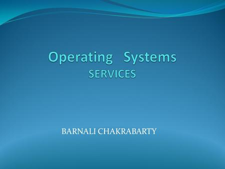 BARNALI CHAKRABARTY. What is an Operating System ?