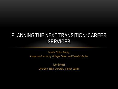Wendy Winter-Searcy, Arapahoe Community College Career and Transfer Center Judy Brobst, Colorado State University Career Center PLANNING THE NEXT TRANSITION: