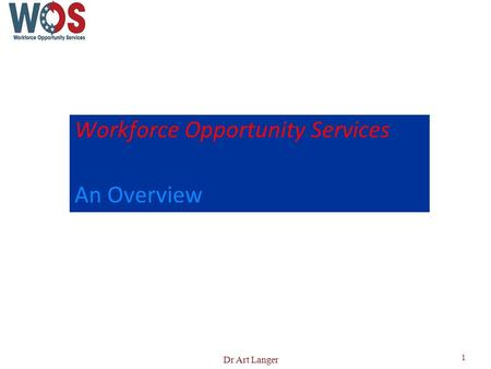 Workforce Opportunity Services An Overview 1 Dr Art Langer.