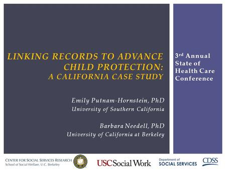 LINKING RECORDS TO ADVANCE CHILD PROTECTION: A CALIFORNIA CASE STUDY Emily Putnam-Hornstein, PhD University of Southern California Barbara Needell, PhD.