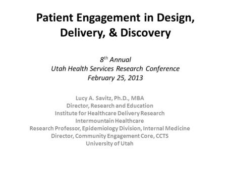 Patient Engagement in Design, Delivery, & Discovery 8 th Annual Utah Health Services Research Conference February 25, 2013 Lucy A. Savitz, Ph.D., MBA Director,