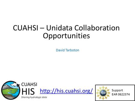 CUAHSI – Unidata Collaboration Opportunities Support EAR 0622374 CUAHSI HIS Sharing hydrologic data  David Tarboton.