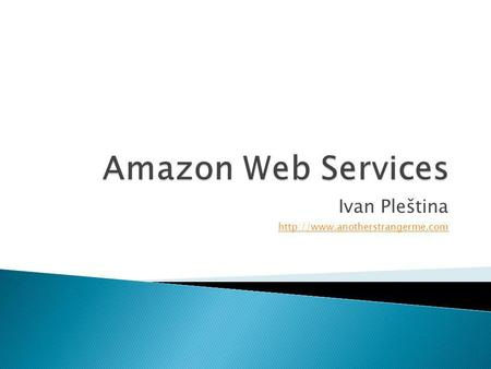 Ivan Pleština  Amazon Simple Storage Service (S3) Amazon Elastic Block Storage (EBS) Amazon Elastic Compute Cloud (EC2)