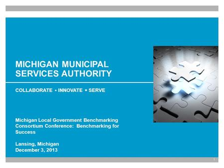 1 MICHIGAN MUNICIPAL SERVICES AUTHORITY COLLABORATE INNOVATE SERVE Michigan Local Government Benchmarking Consortium Conference: Benchmarking for Success.