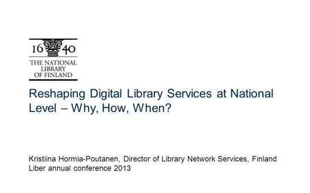 Reshaping Digital Library Services at National Level – Why, How, When? Kristiina Hormia-Poutanen, Director of Library Network Services, Finland Liber annual.