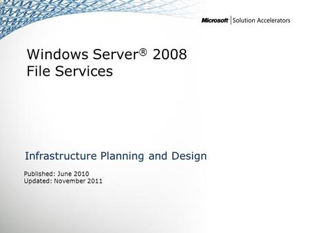 Windows Server ® 2008 File Services Infrastructure Planning and Design Published: June 2010 Updated: November 2011.
